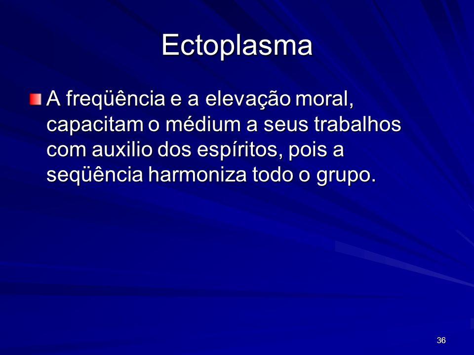 36 Ectoplasma A freqüência e a elevação moral, capacitam o médium a seus trabalhos com auxilio dos espíritos, pois a seqüência harmoniza todo o grupo.