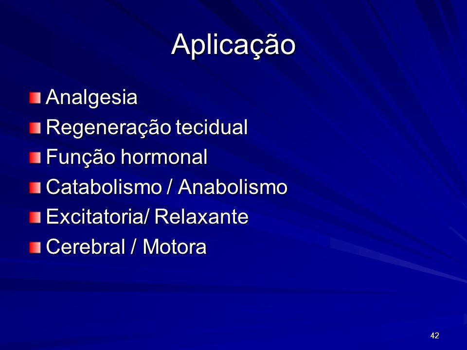 42 Aplicação Analgesia Regeneração tecidual Função hormonal Catabolismo / Anabolismo Excitatoria/ Relaxante Cerebral / Motora