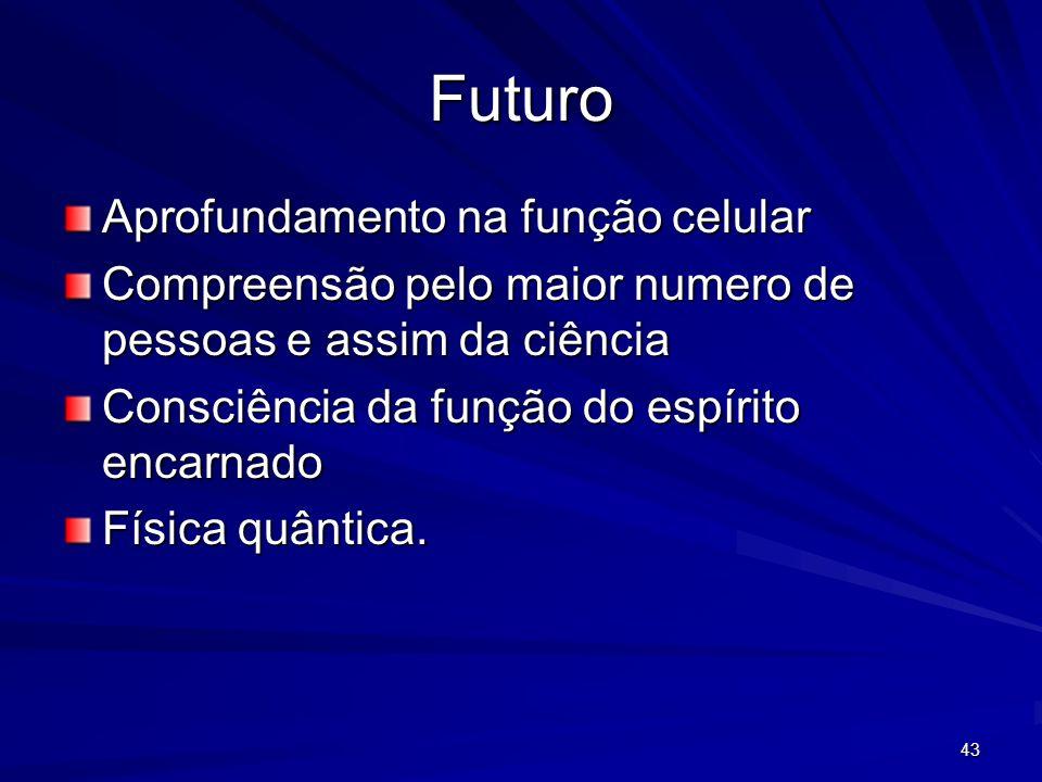 43 Futuro Aprofundamento na função celular Compreensão pelo maior numero de pessoas e assim da ciência Consciência da função do espírito encarnado Fís