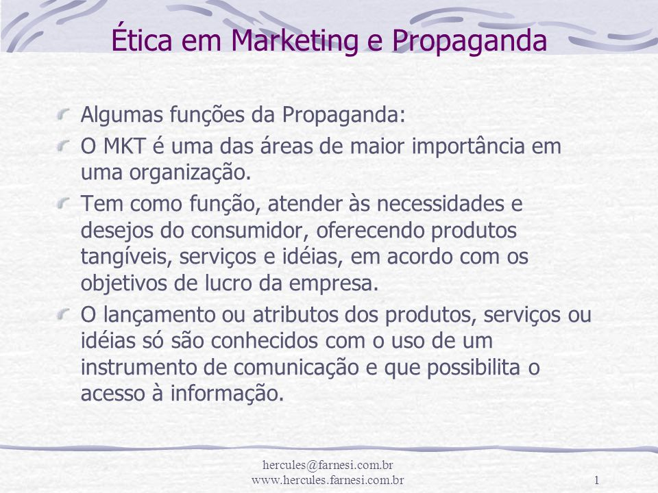 hercules@farnesi.com.br www.hercules.farnesi.com.br1 Ética em Marketing e Propaganda Algumas funções da Propaganda: O MKT é uma das áreas de maior imp