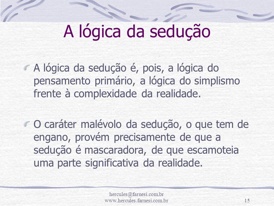 hercules@farnesi.com.br www.hercules.farnesi.com.br15 A lógica da sedução A lógica da sedução é, pois, a lógica do pensamento primário, a lógica do si