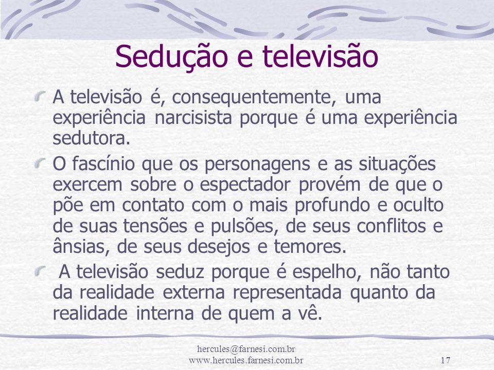 hercules@farnesi.com.br www.hercules.farnesi.com.br17 Sedução e televisão A televisão é, consequentemente, uma experiência narcisista porque é uma exp