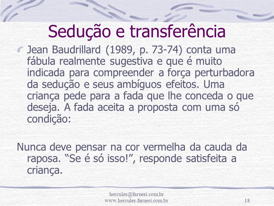 hercules@farnesi.com.br www.hercules.farnesi.com.br18 Sedução e transferência Jean Baudrillard (1989, p. 73-74) conta uma fábula realmente sugestiva e