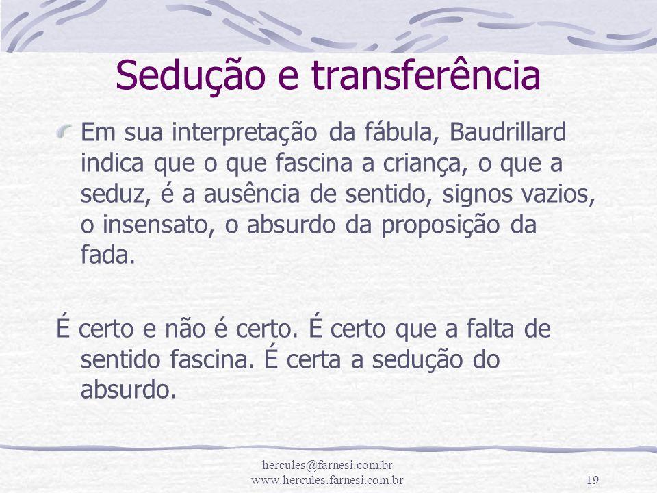 hercules@farnesi.com.br www.hercules.farnesi.com.br19 Sedução e transferência Em sua interpretação da fábula, Baudrillard indica que o que fascina a c