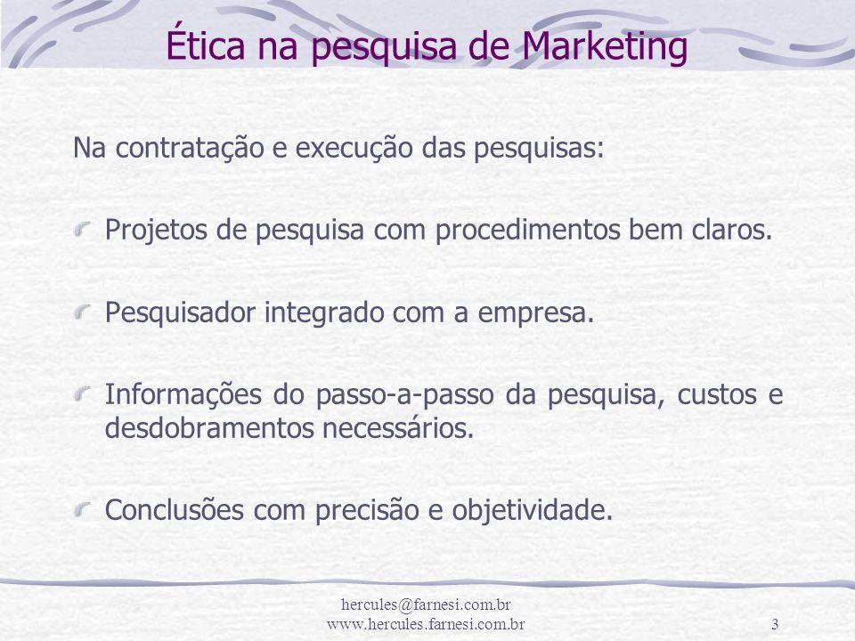 hercules@farnesi.com.br www.hercules.farnesi.com.br3 Ética na pesquisa de Marketing Na contratação e execução das pesquisas: Projetos de pesquisa com