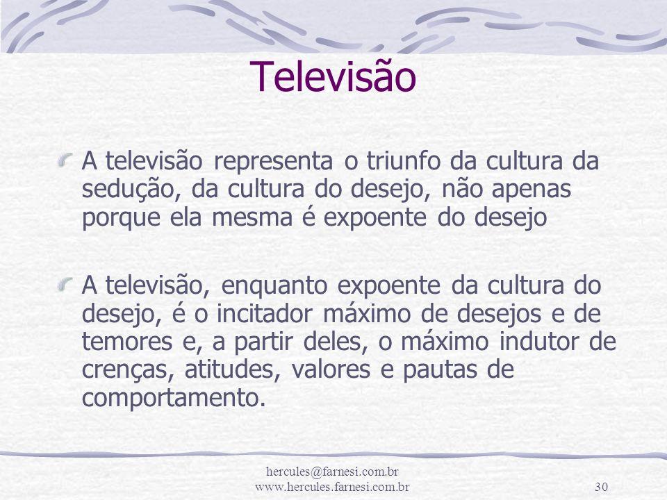 hercules@farnesi.com.br www.hercules.farnesi.com.br30 Televisão A televisão representa o triunfo da cultura da sedução, da cultura do desejo, não apen