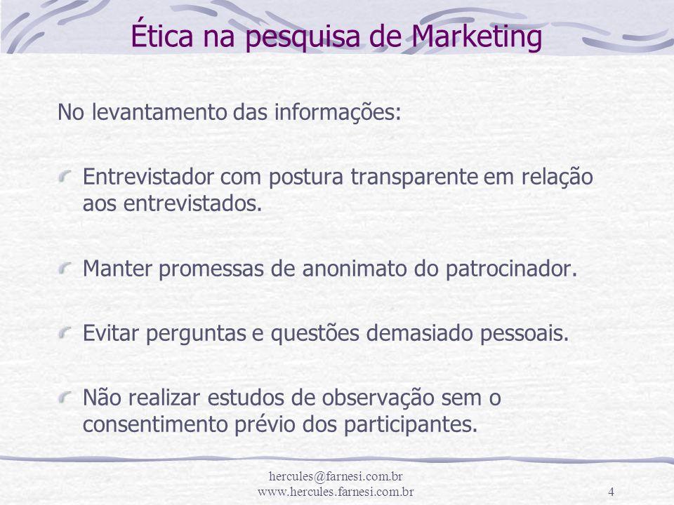 hercules@farnesi.com.br www.hercules.farnesi.com.br4 Ética na pesquisa de Marketing No levantamento das informações: Entrevistador com postura transpa