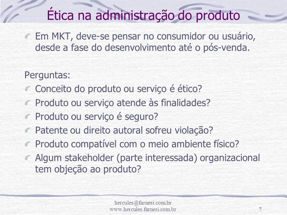 hercules@farnesi.com.br www.hercules.farnesi.com.br7 Ética na administração do produto Em MKT, deve-se pensar no consumidor ou usuário, desde a fase d