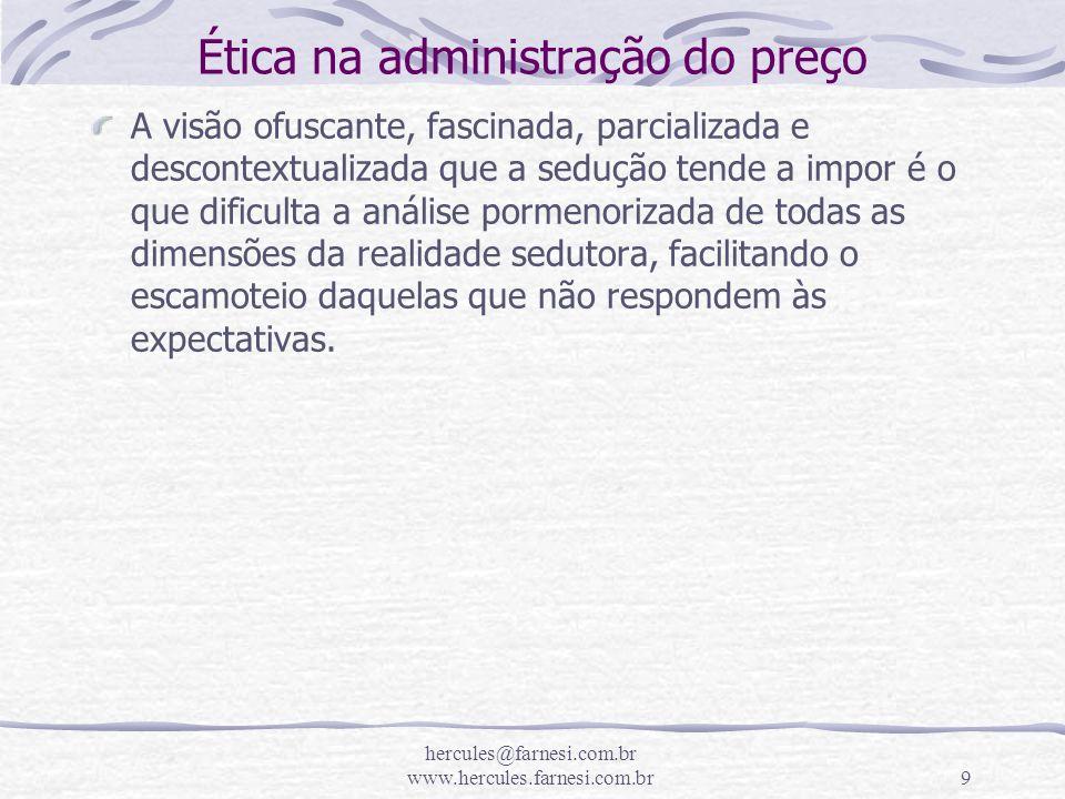 hercules@farnesi.com.br www.hercules.farnesi.com.br9 Ética na administração do preço A visão ofuscante, fascinada, parcializada e descontextualizada q