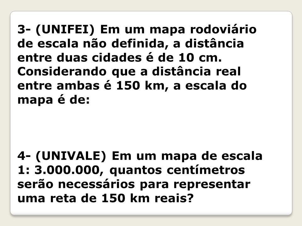3- (UNIFEI) Em um mapa rodoviário de escala não definida, a distância entre duas cidades é de 10 cm.