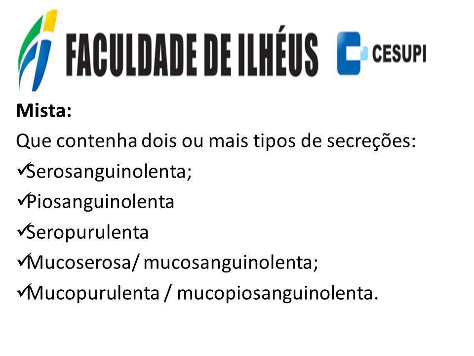 Mista: Que contenha dois ou mais tipos de secreções: Serosanguinolenta; Piosanguinolenta Seropurulenta Mucoserosa/ mucosanguinolenta; Mucopurulenta /