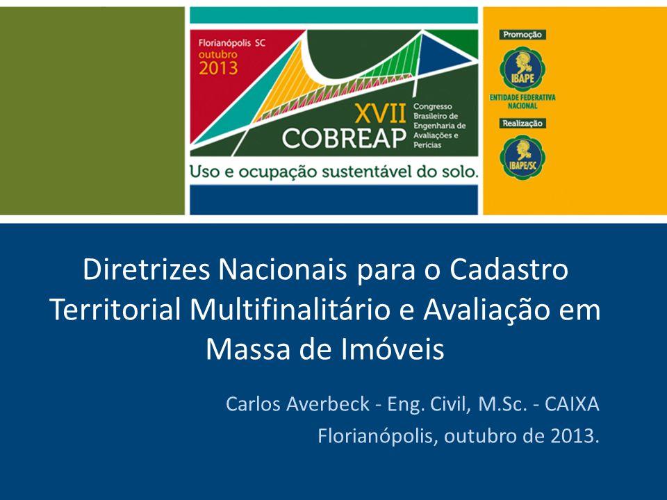 Diretrizes Nacionais para o Cadastro Territorial Multifinalitário e Avaliação em Massa de Imóveis Carlos Averbeck - Eng. Civil, M.Sc. - CAIXA Florianó