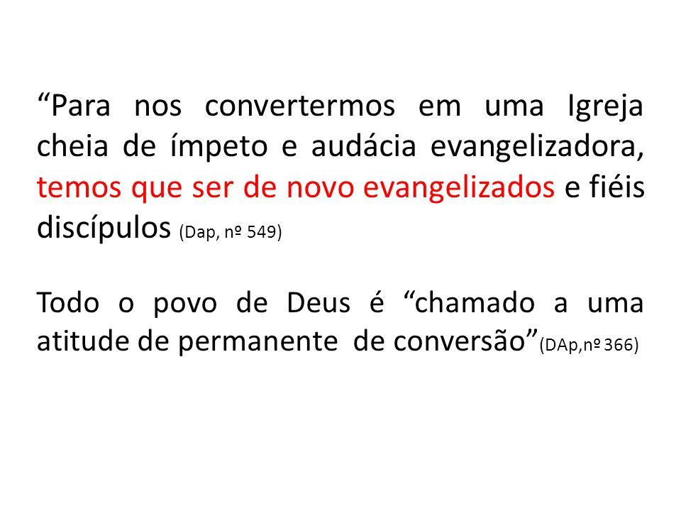 Para nos convertermos em uma Igreja cheia de ímpeto e audácia evangelizadora, temos que ser de novo evangelizados e fiéis discípulos (Dap, nº 549) Todo o povo de Deus é chamado a uma atitude de permanente de conversão (DAp,nº 366)