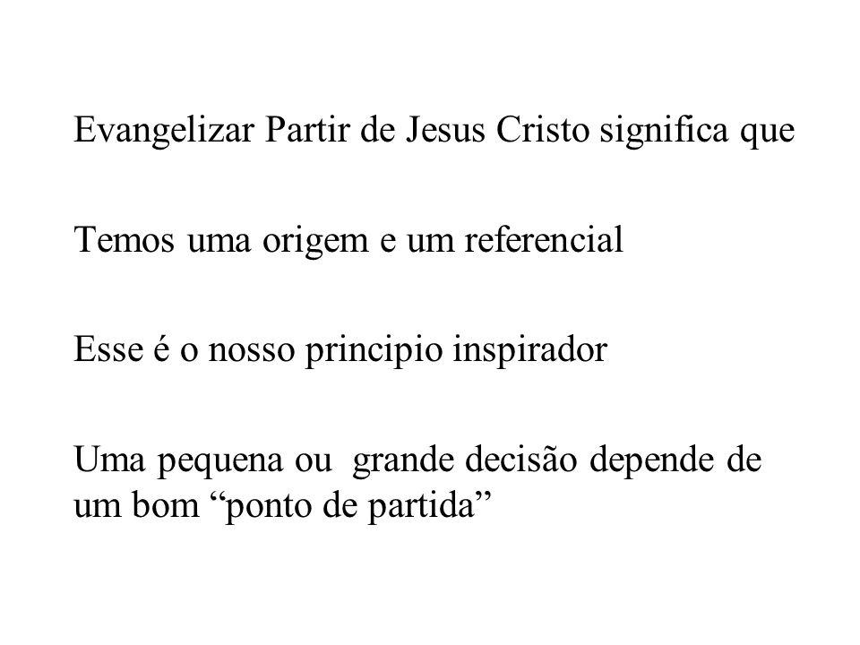 Evangelizar Partir de Jesus Cristo significa que Temos uma origem e um referencial Esse é o nosso principio inspirador Uma pequena ou grande decisão depende de um bom ponto de partida