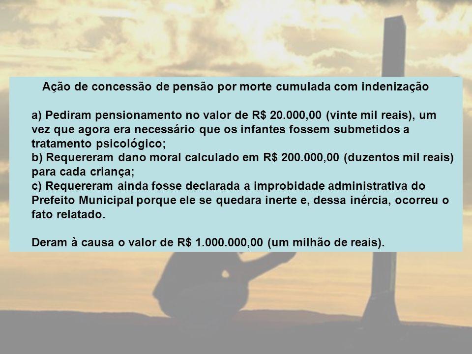 Ação de concessão de pensão por morte cumulada com indenização a) Pediram pensionamento no valor de R$ 20.000,00 (vinte mil reais), um vez que agora e