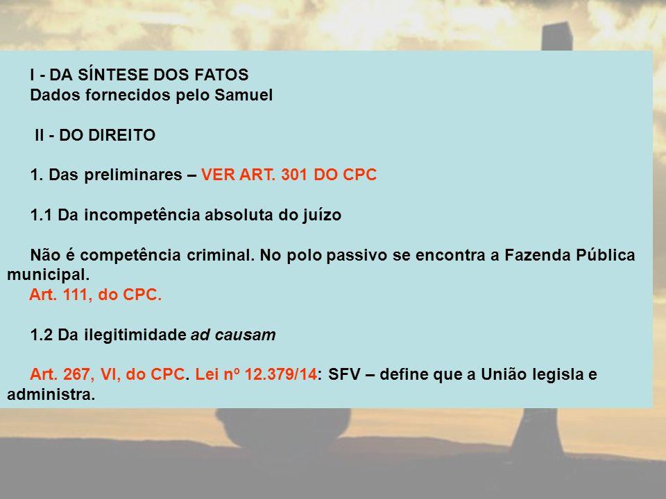 I - DA SÍNTESE DOS FATOS Dados fornecidos pelo Samuel II - DO DIREITO 1. Das preliminares – VER ART. 301 DO CPC 1.1 Da incompetência absoluta do juízo