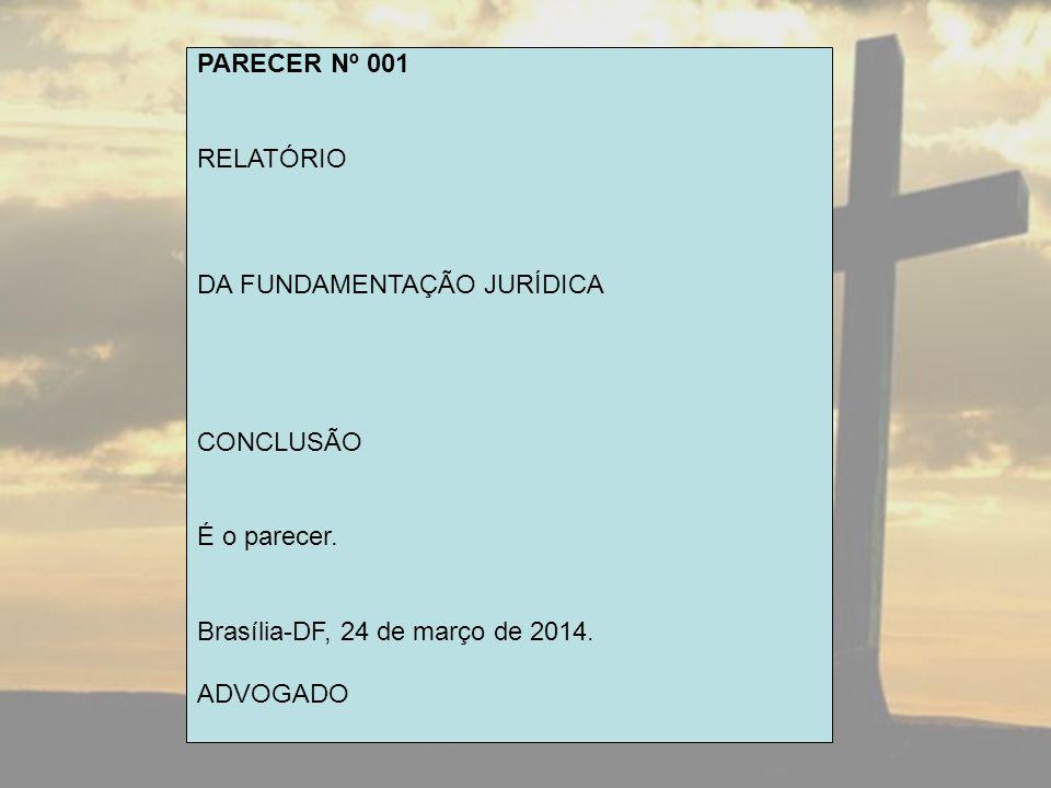 PARECER Nº 001 RELATÓRIO DA FUNDAMENTAÇÃO JURÍDICA CONCLUSÃO É o parecer. Brasília-DF, 24 de março de 2014. ADVOGADO