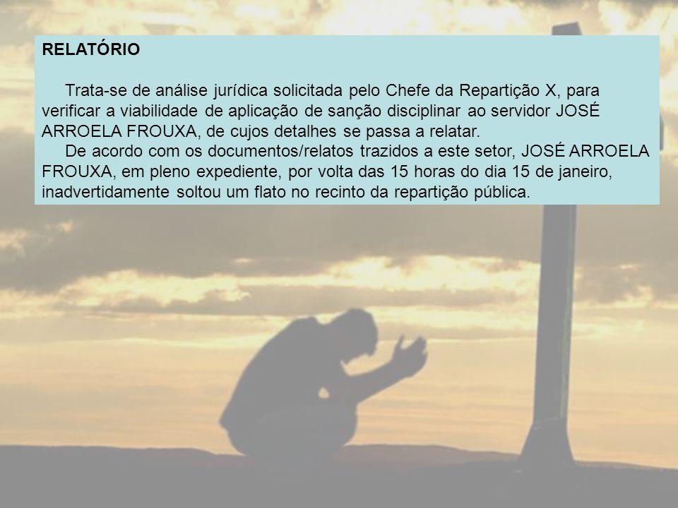 RELATÓRIO Trata-se de análise jurídica solicitada pelo Chefe da Repartição X, para verificar a viabilidade de aplicação de sanção disciplinar ao servidor JOSÉ ARROELA FROUXA, de cujos detalhes se passa a relatar.