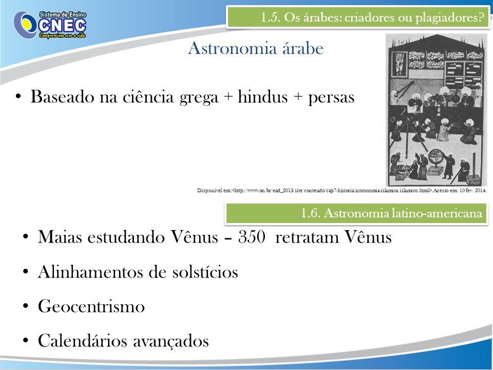 1.5. Os árabes: criadores ou plagiadores? Astronomia árabe Baseado na ciência grega + hindus + persas Maias estudando Vênus – 350 retratam Vênus Alinh