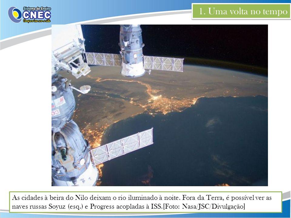 1. Uma volta no tempo As cidades à beira do Nilo deixam o rio iluminado à noite. Fora da Terra, é possível ver as naves russas Soyuz (esq.) e Progress