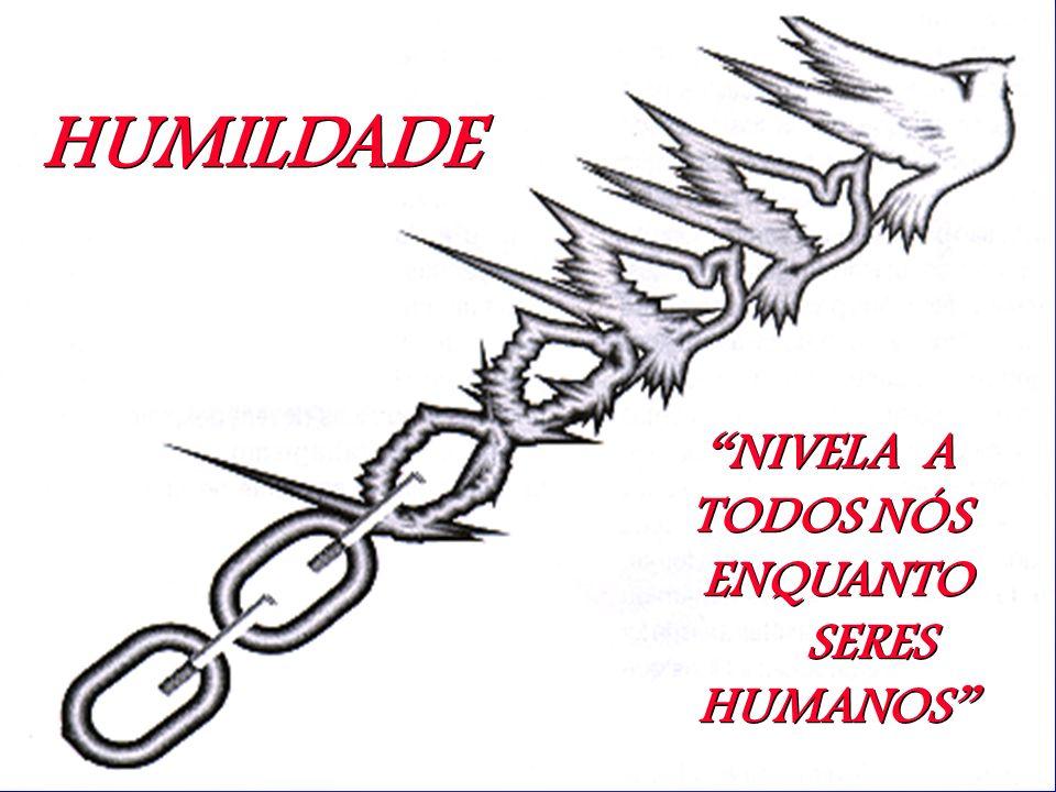 HUMILDADE NIVELA A TODOS NÓS ENQUANTO SERES HUMANOS NIVELA A TODOS NÓS ENQUANTO SERES HUMANOS