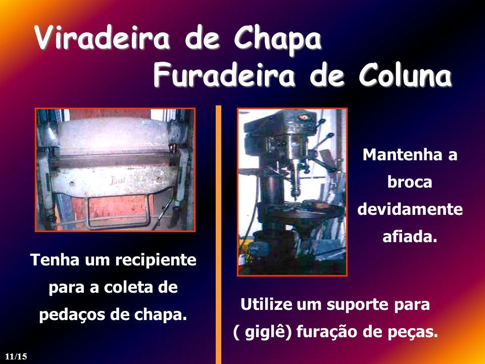 Viradeira de Chapa Furadeira de Coluna Tenha um recipiente para a coleta de pedaços de chapa. Utilize um suporte para ( giglê) furação de peças. Mante