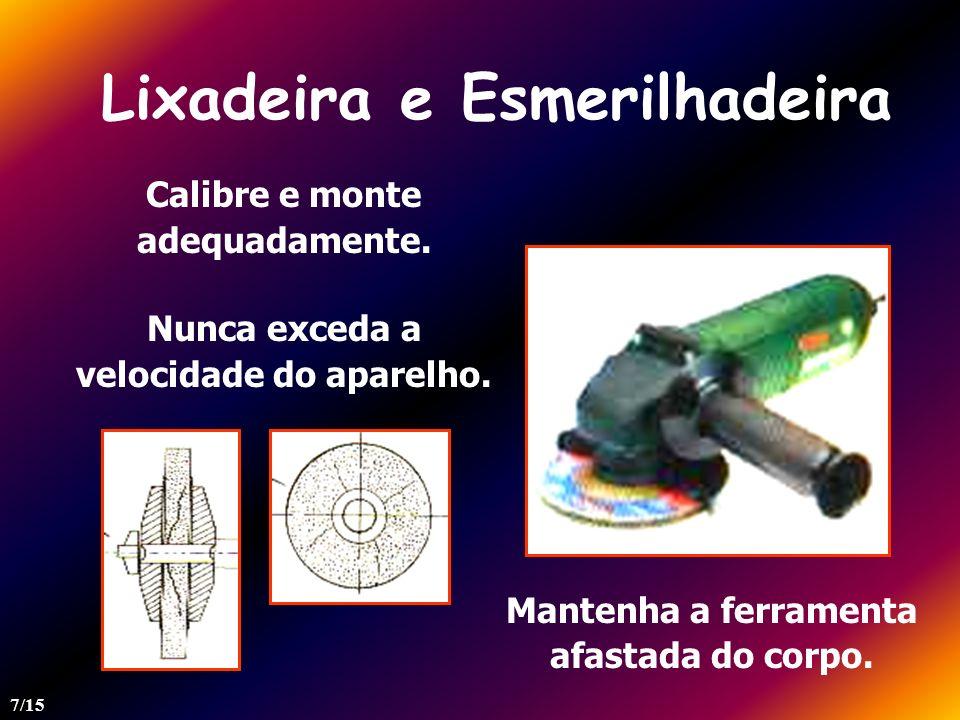 Lixadeira e Esmerilhadeira Mantenha a ferramenta afastada do corpo. Calibre e monte adequadamente. Nunca exceda a velocidade do aparelho. 7/15