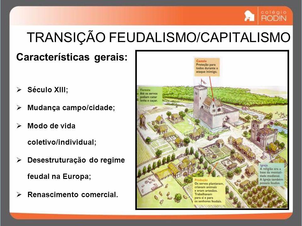 TRANSIÇÃO FEUDALISMO/CAPITALISMO Características gerais: Século XIII; Mudança campo/cidade; Modo de vida coletivo/individual; Desestruturação do regime feudal na Europa; Renascimento comercial.