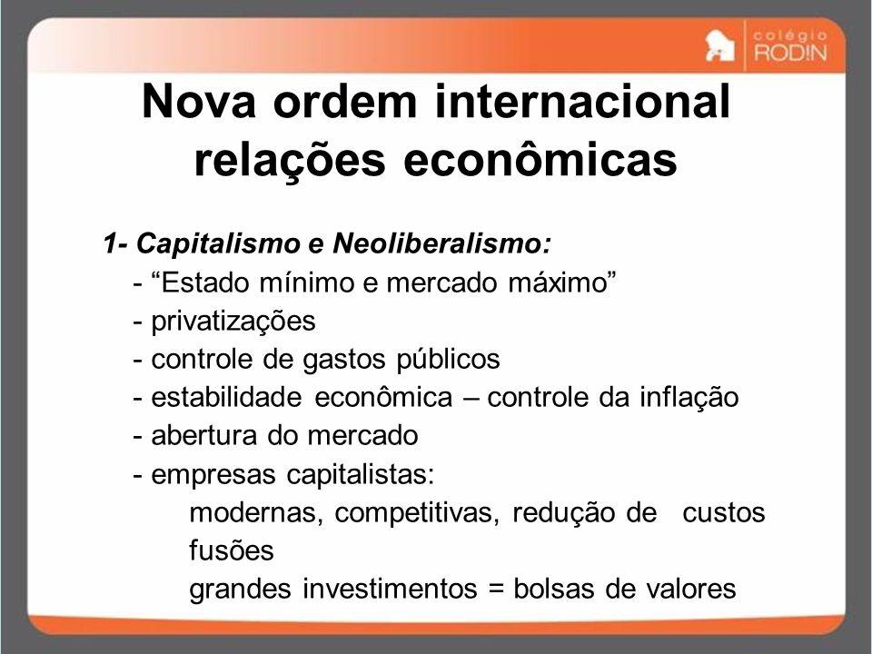 Nova ordem internacional relações econômicas 1- Capitalismo e Neoliberalismo: - Estado mínimo e mercado máximo - privatizações - controle de gastos pú