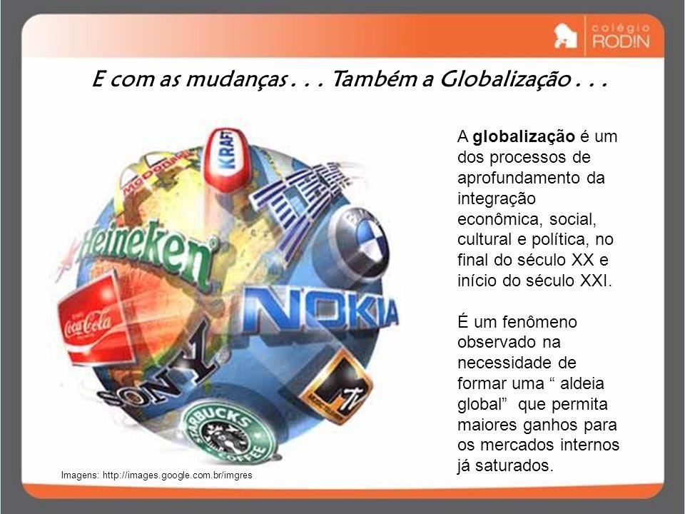 E com as mudanças... Também a Globalização... A globalização é um dos processos de aprofundamento da integração econômica, social, cultural e política