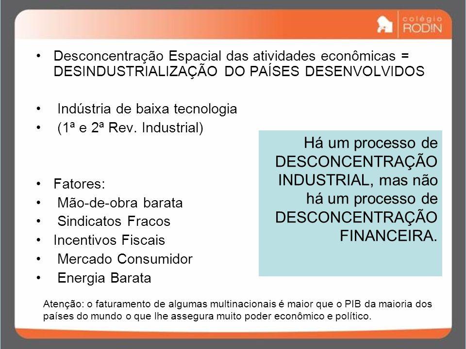 Desconcentração Espacial das atividades econômicas = DESINDUSTRIALIZAÇÃO DO PAÍSES DESENVOLVIDOS Indústria de baixa tecnologia (1ª e 2ª Rev. Industria