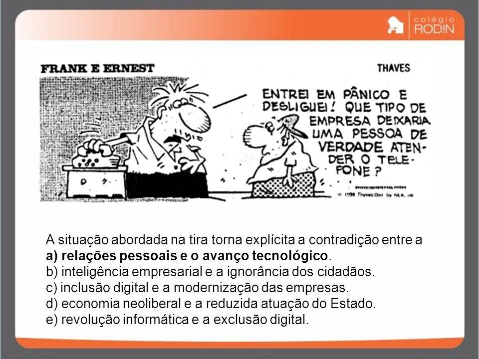 A situação abordada na tira torna explícita a contradição entre a a) relações pessoais e o avanço tecnológico. b) inteligência empresarial e a ignorân