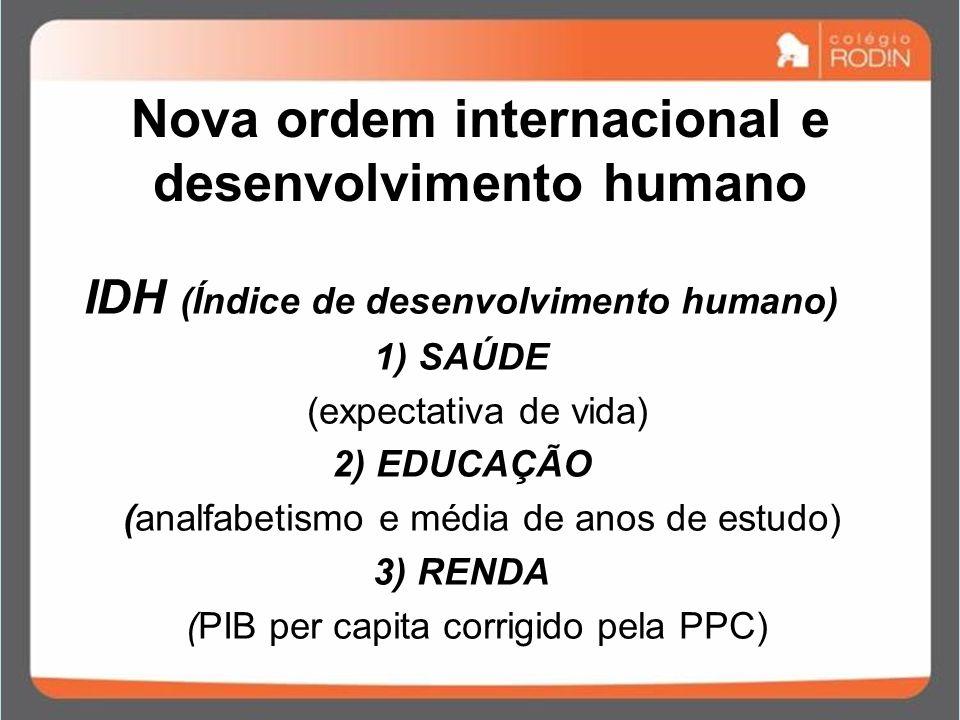 Nova ordem internacional e desenvolvimento humano IDH (Índice de desenvolvimento humano) 1) SAÚDE (expectativa de vida) 2) EDUCAÇÃO (analfabetismo e m