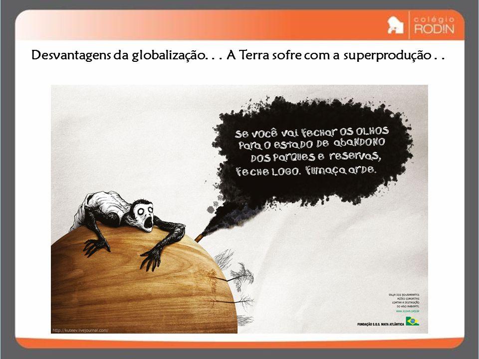 Desvantagens da globalização... A Terra sofre com a superprodução..