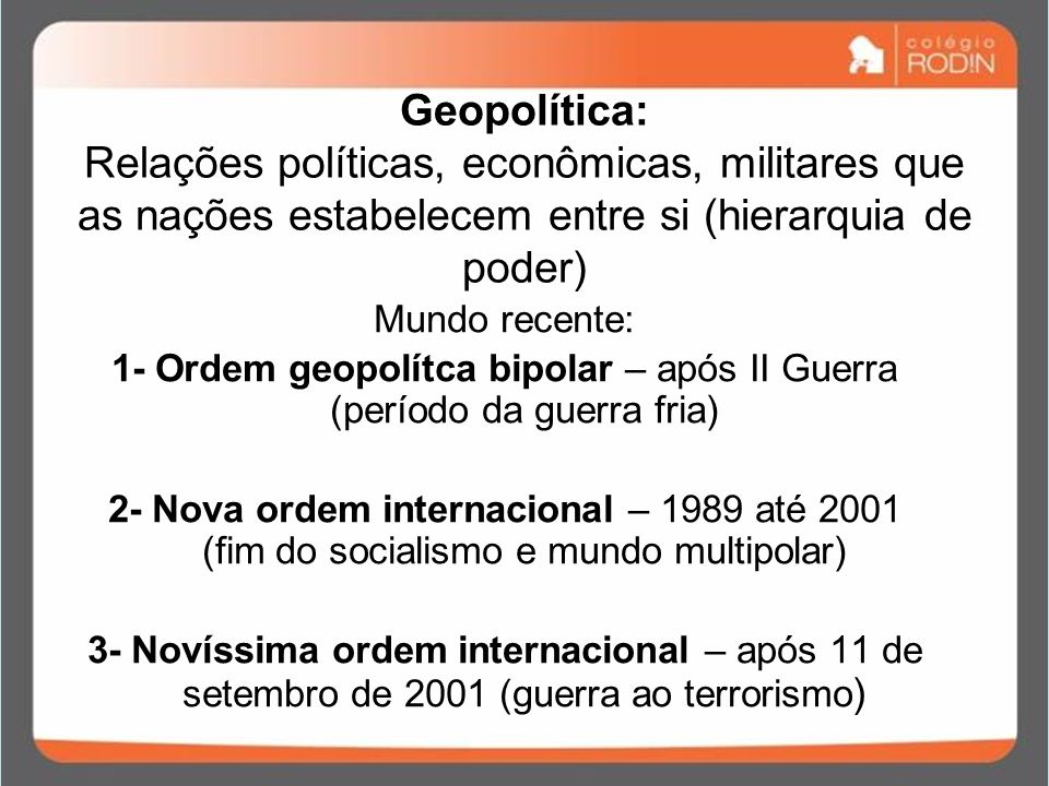 Geopolítica: Relações políticas, econômicas, militares que as nações estabelecem entre si (hierarquia de poder) Mundo recente: 1- Ordem geopolítca bip