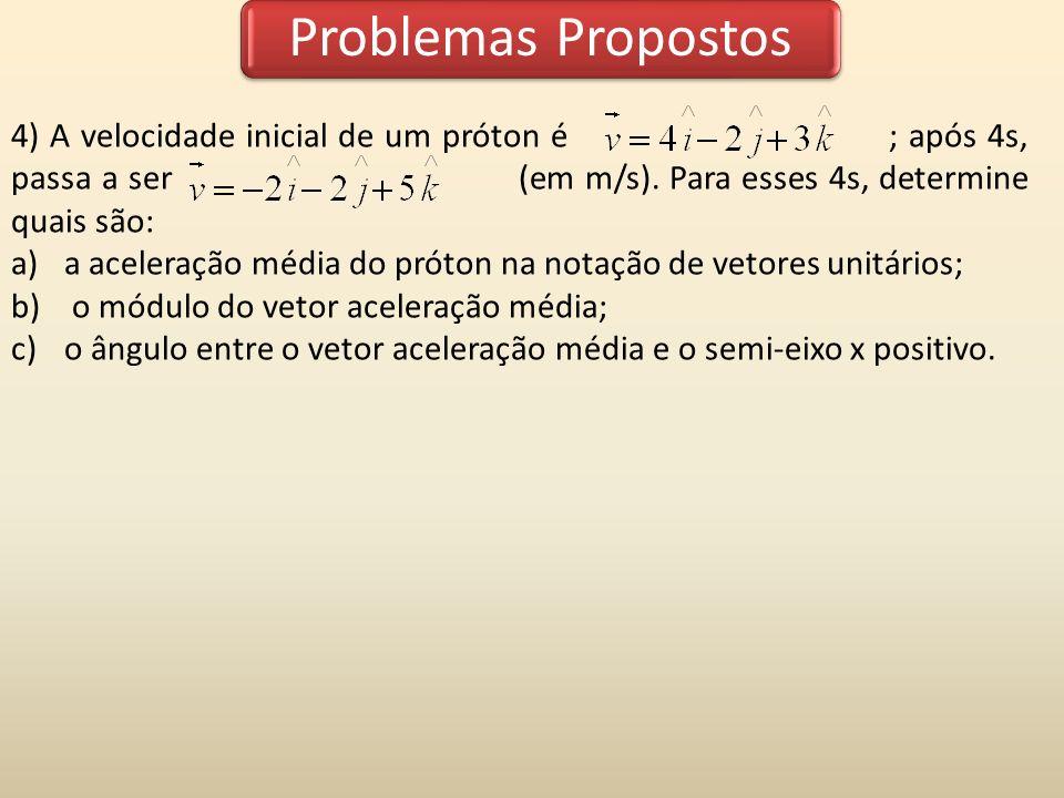 4) A velocidade inicial de um próton é ; após 4s, passa a ser (em m/s). Para esses 4s, determine quais são: a)a aceleração média do próton na notação