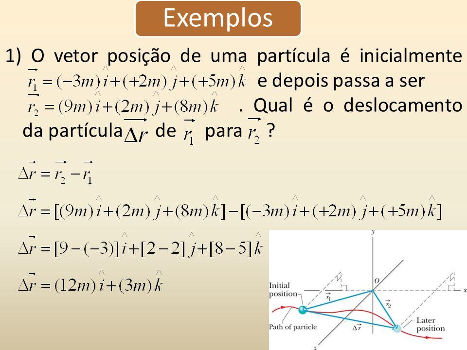 Exemplos 1) O vetor posição de uma partícula é inicialmente e depois passa a ser. Qual é o deslocamento da partícula de para ?