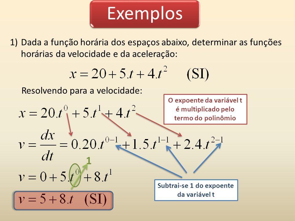 Exemplos 1)Dada a função horária dos espaços abaixo, determinar as funções horárias da velocidade e da aceleração: O expoente da variável t é multiplicado pelo termo do polinômio Subtrai-se 1 do expoente da variável t 1 Resolvendo para a aceleração: