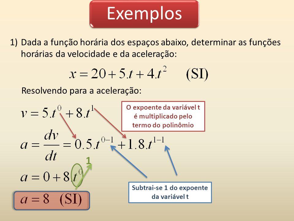 Exemplos 1)Dada a função horária dos espaços abaixo, determinar as funções horárias da velocidade e da aceleração: O expoente da variável t é multipli
