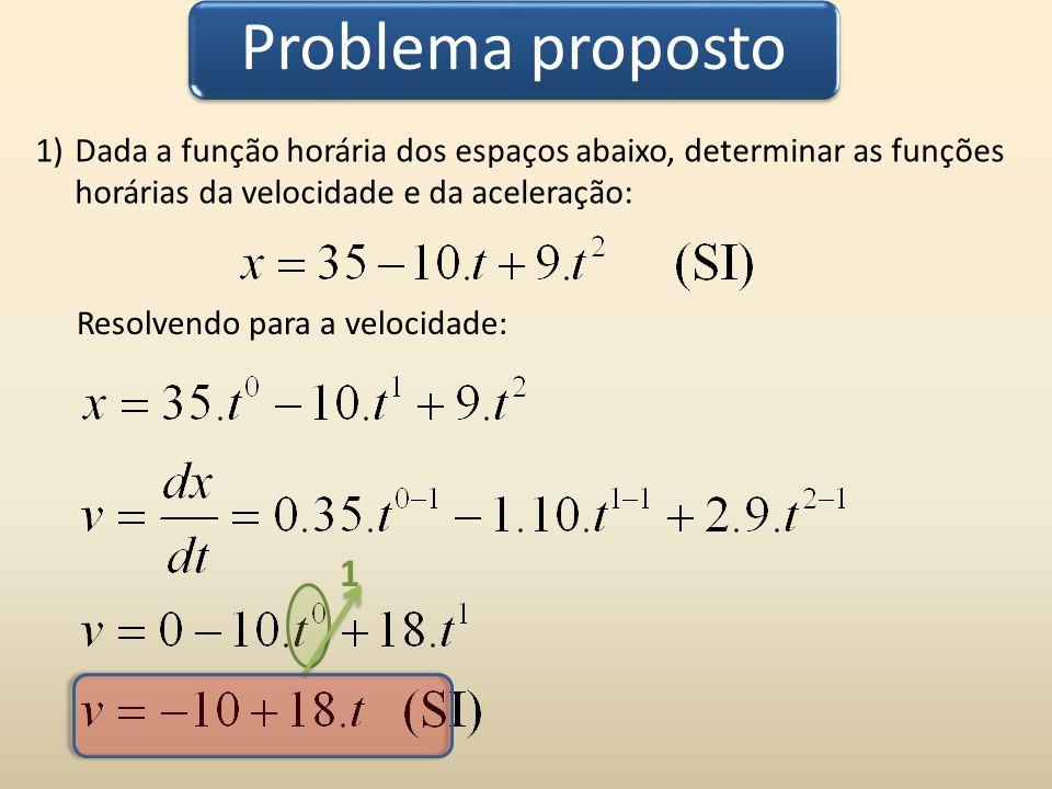Problema proposto 1)Dada a função horária dos espaços abaixo, determinar as funções horárias da velocidade e da aceleração: 1 Resolvendo para a aceleração: