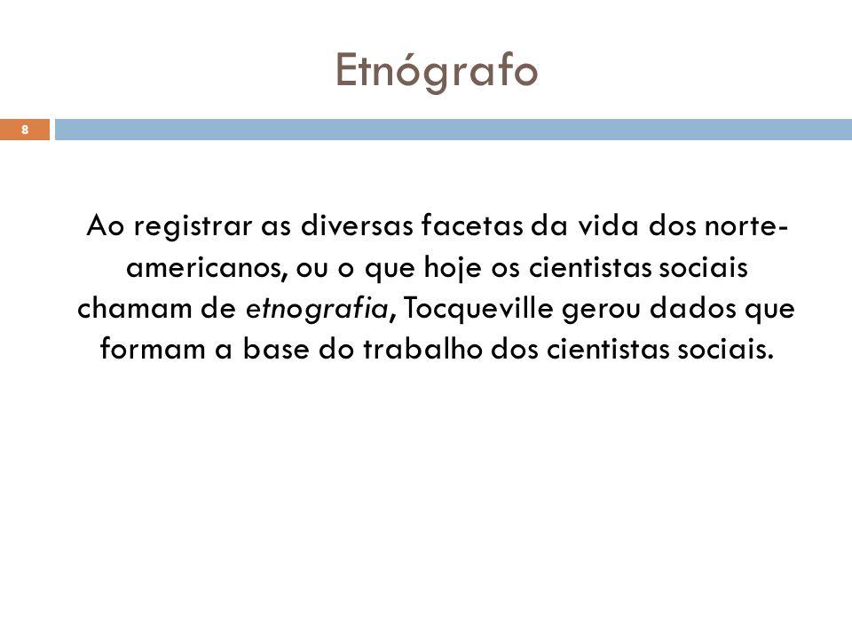 Etnógrafo Ao registrar as diversas facetas da vida dos norte- americanos, ou o que hoje os cientistas sociais chamam de etnografia, Tocqueville gerou