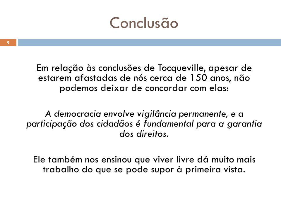 Conclusão Em relação às conclusões de Tocqueville, apesar de estarem afastadas de nós cerca de 150 anos, não podemos deixar de concordar com elas: A d