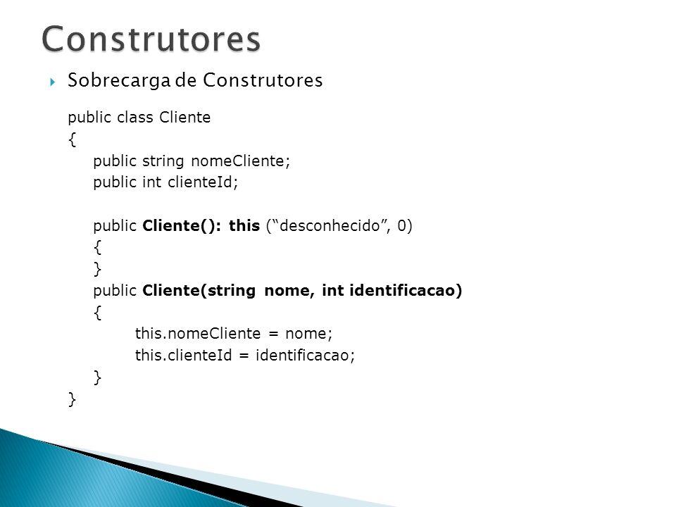 Sobrecarga de Construtores public class Cliente { public string nomeCliente; public int clienteId; public Cliente(): this (desconhecido, 0) { } public