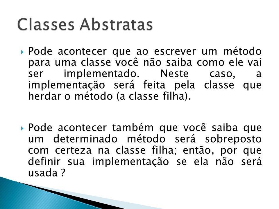 Pode acontecer que ao escrever um método para uma classe você não saiba como ele vai ser implementado. Neste caso, a implementação será feita pela cla