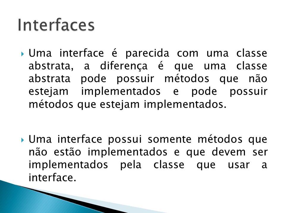 Uma interface é parecida com uma classe abstrata, a diferença é que uma classe abstrata pode possuir métodos que não estejam implementados e pode poss