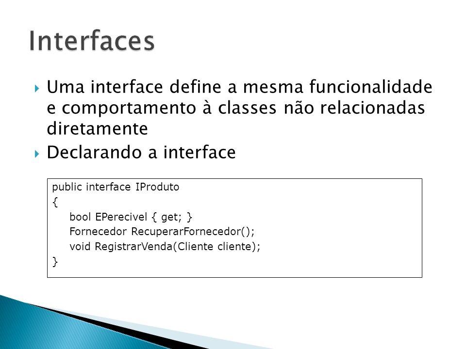 Uma interface define a mesma funcionalidade e comportamento à classes não relacionadas diretamente Declarando a interface public interface IProduto {