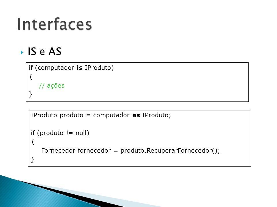 IS e AS if (computador is IProduto) { // ações } IProduto produto = computador as IProduto; if (produto != null) { Fornecedor fornecedor = produto.Rec