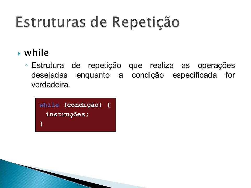 while Estrutura de repetição que realiza as operações desejadas enquanto a condição especificada for verdadeira. while (condição) { instruções; }