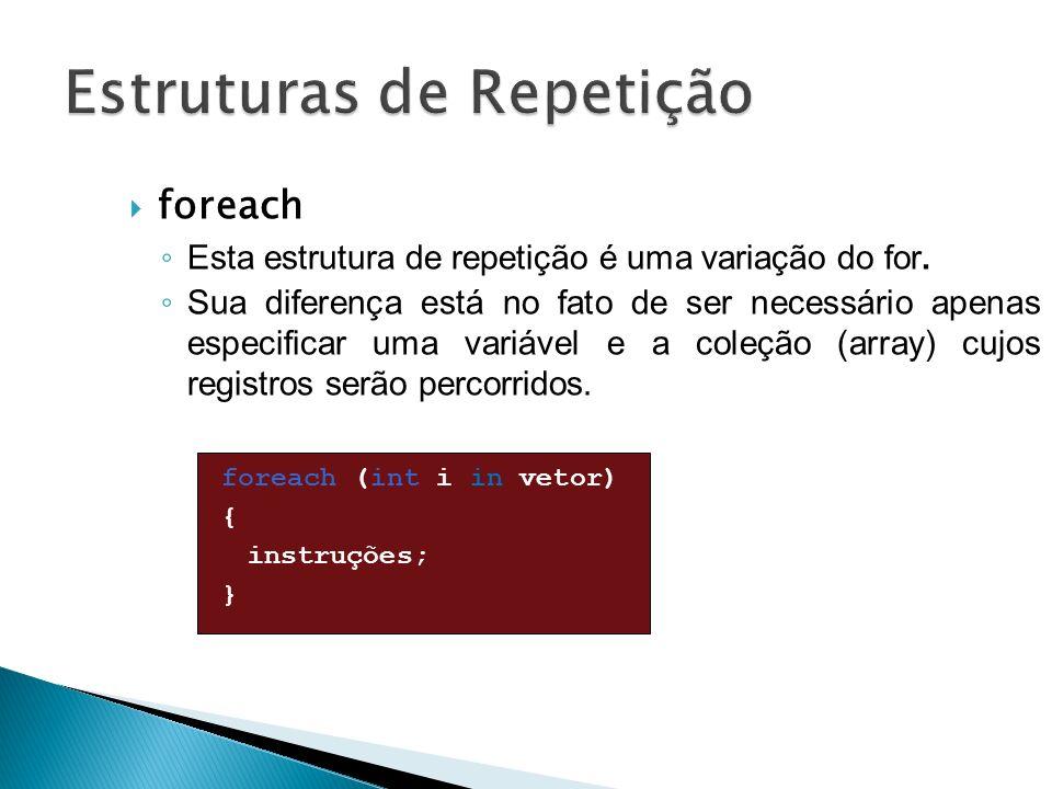 foreach Esta estrutura de repetição é uma variação do for. Sua diferença está no fato de ser necessário apenas especificar uma variável e a coleção (a