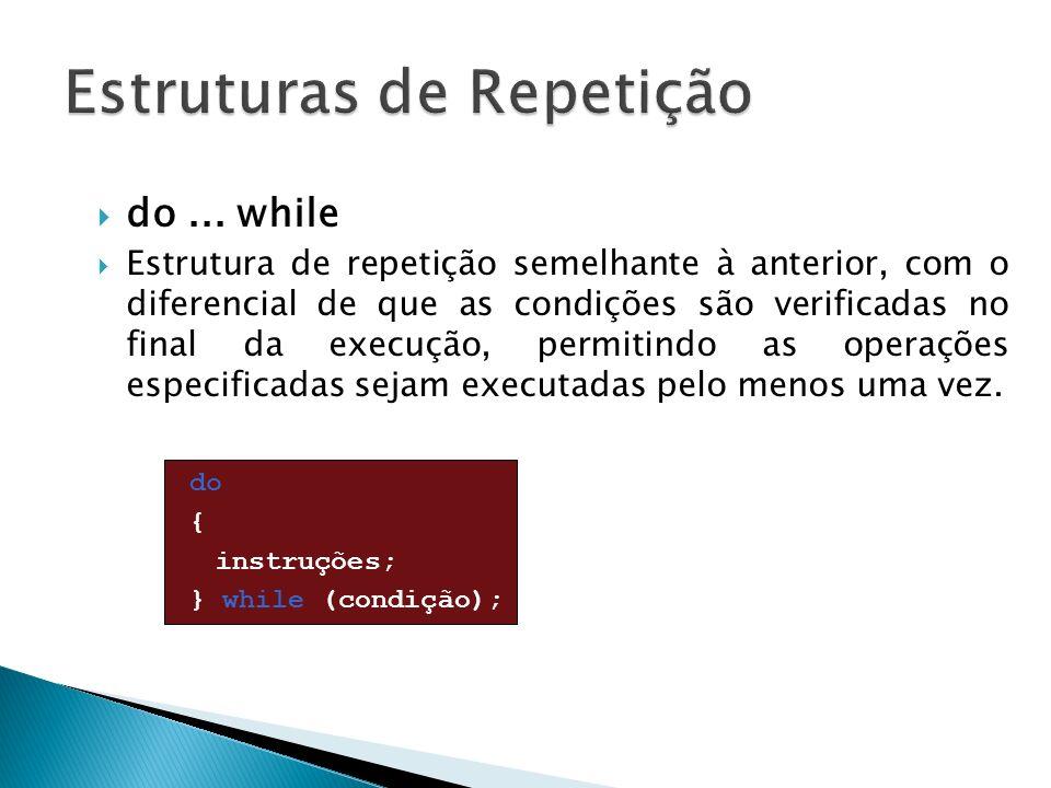 do... while Estrutura de repetição semelhante à anterior, com o diferencial de que as condições são verificadas no final da execução, permitindo as op